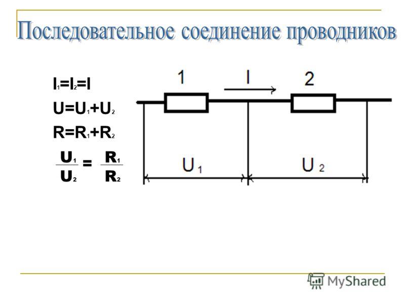 I 1 =I 2 =I U=U 1 +U 2 R=R 1 +R 2 U1U1 R1R1 U2U2 R2R2 =