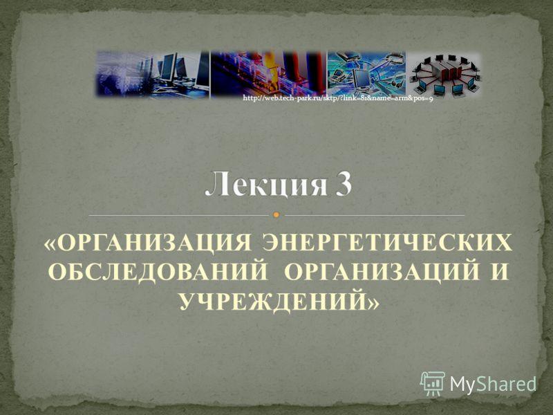 «ОРГАНИЗАЦИЯ ЭНЕРГЕТИЧЕСКИХ ОБСЛЕДОВАНИЙ ОРГАНИЗАЦИЙ И УЧРЕЖДЕНИЙ» http://web.tech-park.ru/sktp/?link=81&name=arm&pos=9