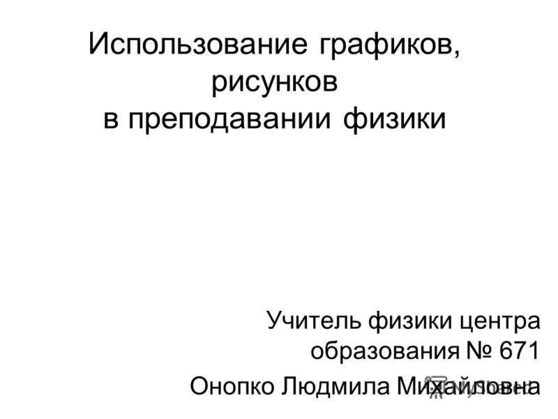 Использование графиков, рисунков в преподавании физики Учитель физики центра образования 671 Онопко Людмила Михайловна