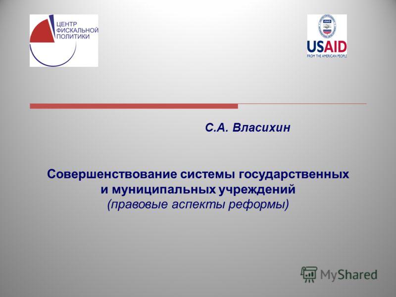 1 С.А. Власихин Совершенствование системы государственных и муниципальных учреждений (правовые аспекты реформы)
