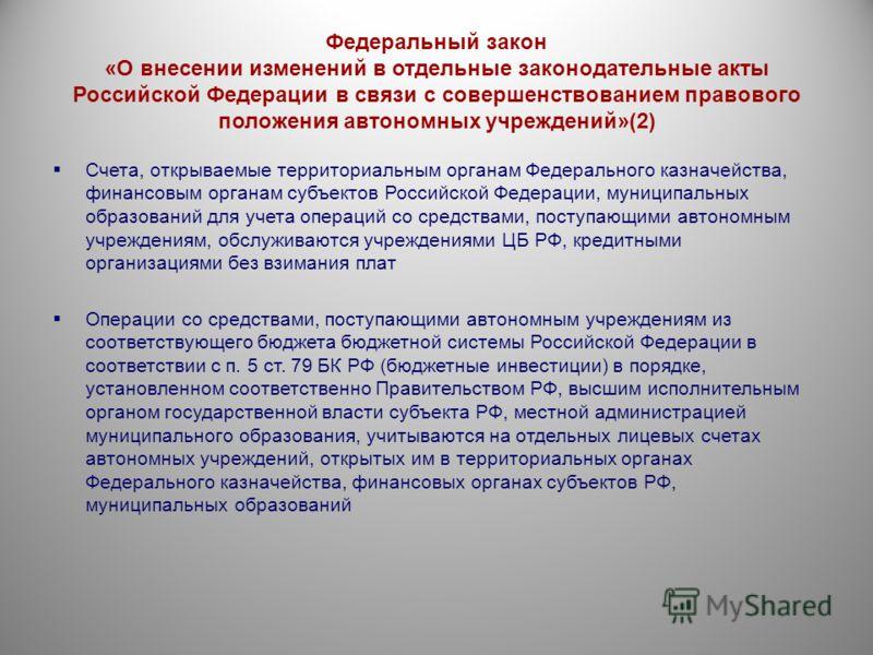 Федеральный закон «О внесении изменений в отдельные законодательные акты Российской Федерации в связи с совершенствованием правового положения автономных учреждений»(2) Счета, открываемые территориальным органам Федерального казначейства, финансовым