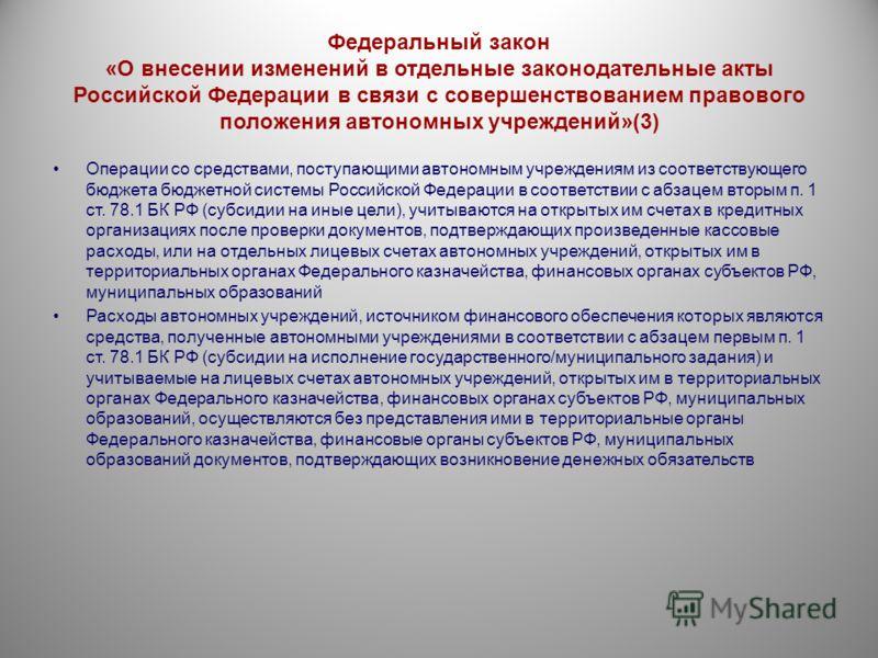 Федеральный закон «О внесении изменений в отдельные законодательные акты Российской Федерации в связи с совершенствованием правового положения автономных учреждений»(3) Операции со средствами, поступающими автономным учреждениям из соответствующего б