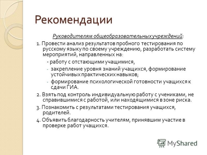 Рекомендации Руководителям общеобразовательных учреждений : 1. Провести анализ результатов пробного тестирования по русскому языку по своему учреждению, разработать систему мероприятий, направленных на : - работу с отстающими учащимися, - закрепление