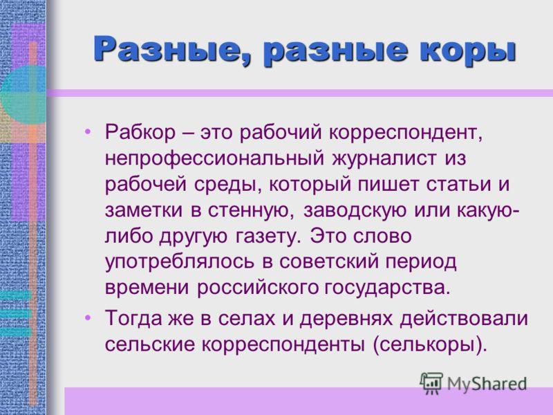 Разные, разные коры Рабкор – это рабочий корреспондент, непрофессиональный журналист из рабочей среды, который пишет статьи и заметки в стенную, заводскую или какую- либо другую газету. Это слово употреблялось в советский период времени российского г