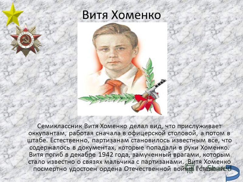 Витя Хоменко Семиклассник Витя Хоменко делал вид, что прислуживает оккупантам, работая сначала в офицерской столовой, а потом в штабе. Естественно, партизанам становилось известным все, что содержалось в документах, которые попадали в руки Хоменко. В