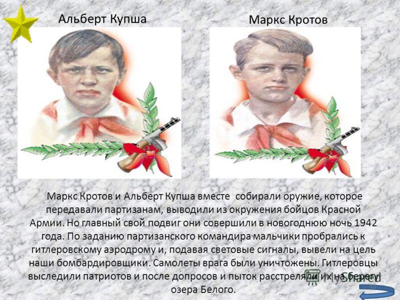 Маркс Кротов и Альберт Купша вместе собирали оружие, которое передавали партизанам, выводили из окружения бойцов Красной Армии. Но главный свой подвиг они совершили в новогоднюю ночь 1942 года. По заданию партизанского командира мальчики пробрались к
