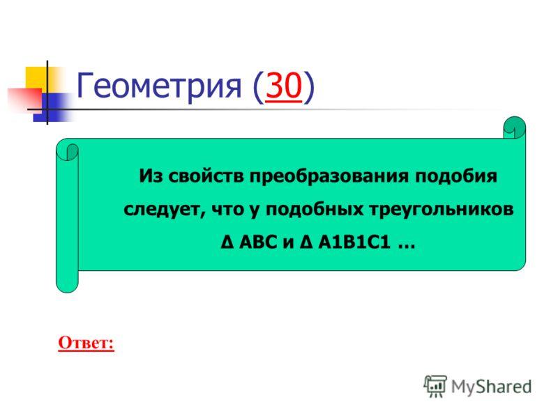 Геометрия (30)30 Из свойств преобразования подобия следует, что у подобных треугольников Δ ABC и Δ A1B1C1 … Ответ: