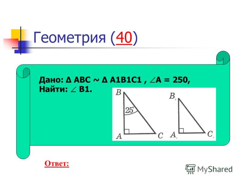 Геометрия (40)40 Дано: Δ ABC ~ Δ A1B1C1, A = 250, Найти: B1. Ответ: