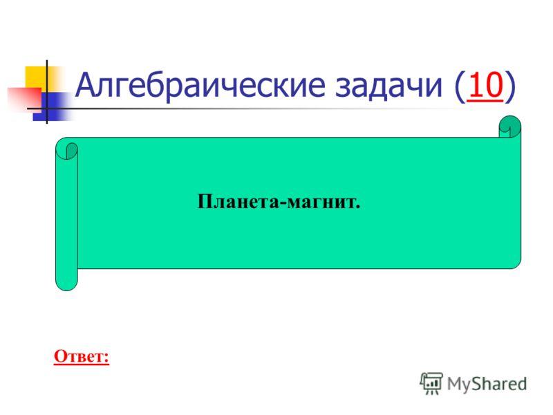 Алгебраические задачи (10)10 Планета-магнит. Ответ: