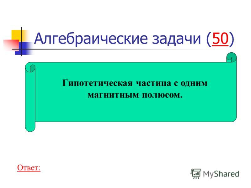 Алгебраические задачи (50)50 Гипотетическая частица с одним магнитным полюсом. Ответ: