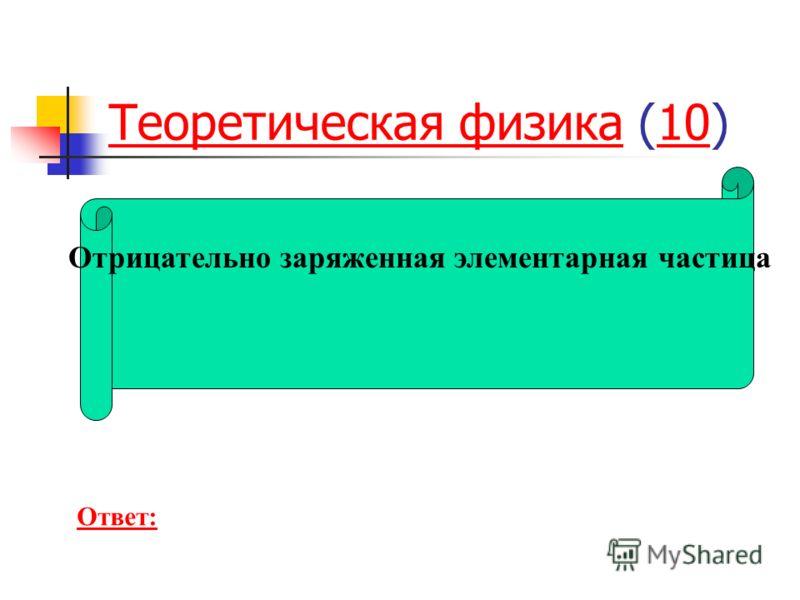 Теоретическая физикаТеоретическая физика (10)10 Отрицательно заряженная элементарная частица Ответ: