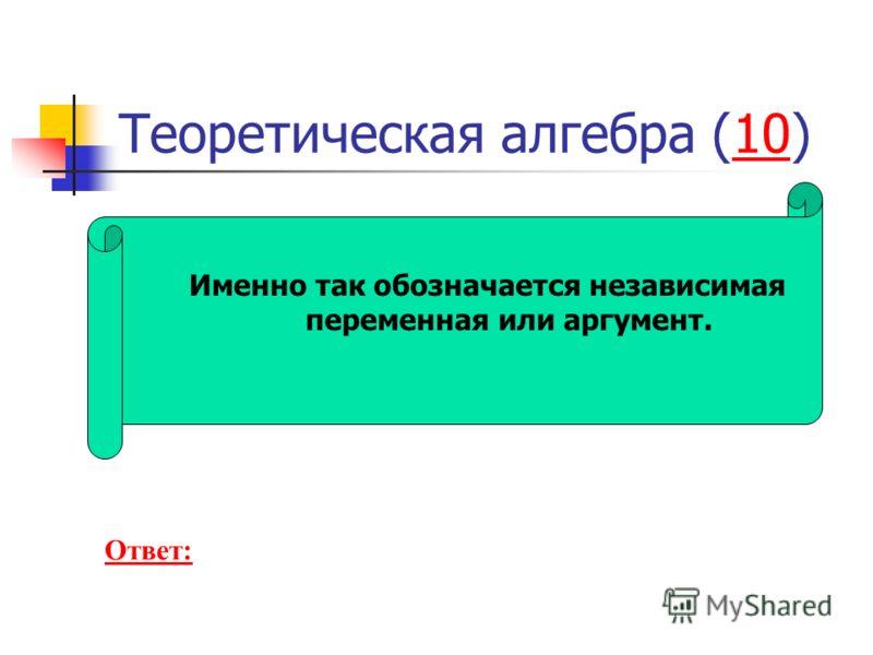 Теоретическая алгебра (10)10 Именно так обозначается независимая переменная или аргумент. Ответ: