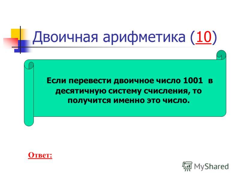 Если перевести двоичное число 1001 в десятичную систему счисления, то получится именно это число. Ответ: Двоичная арифметика (10)10