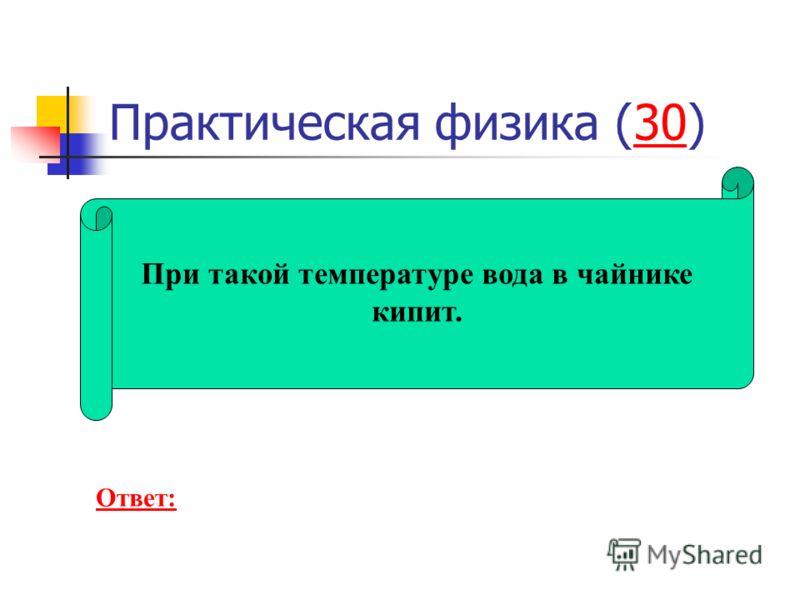 Практическая физика (30)30 При такой температуре вода в чайнике кипит. Ответ: