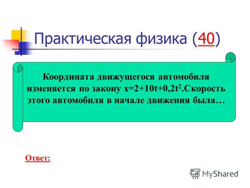 Практическая физика (40)40 Координата движущегося автомобиля изменяется по закону x=2+10t+0,2t 2.Скорость этого автомобиля в начале движения была… Ответ: