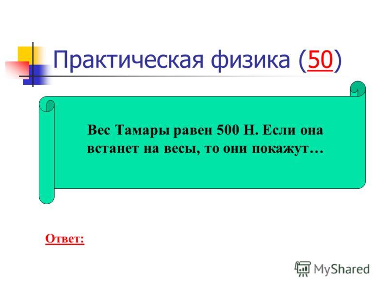 Практическая физика (50)50 Вес Тамары равен 500 Н. Если она встанет на весы, то они покажут… Ответ: