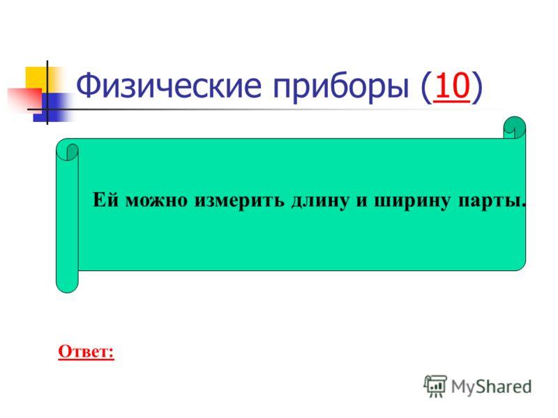 Физические приборы (10)10 Ей можно измерить длину и ширину парты. Ответ: