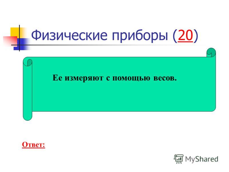 Физические приборы (20)20 Ее измеряют с помощью весов. Ответ:
