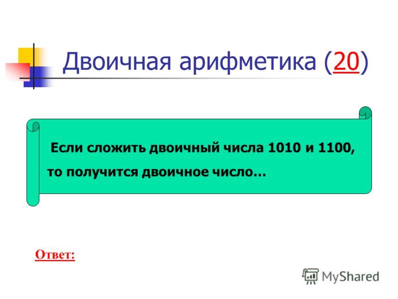 Двоичная арифметика (20)20 Если сложить двоичный числа 1010 и 1100, то получится двоичное число… Ответ: