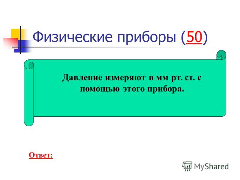 Физические приборы (50)50 Давление измеряют в мм рт. ст. с помощью этого прибора. Ответ: