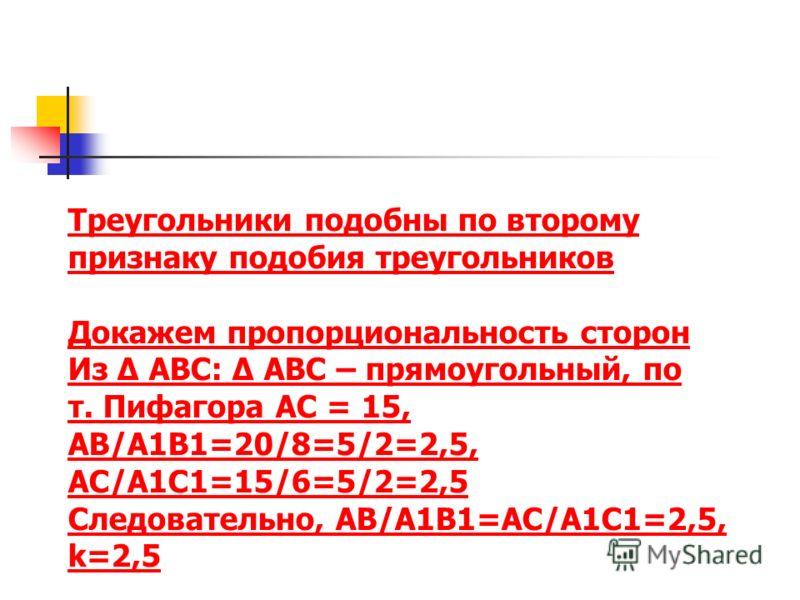 Треугольники подобны по второму признаку подобия треугольников Докажем пропорциональность сторон Из Δ ABC: Δ ABC – прямоугольный, по т. Пифагора АC = 15, AB/A1B1=20/8=5/2=2,5, AC/A1C1=15/6=5/2=2,5 Следовательно, AB/A1B1=AC/A1C1=2,5, k=2,5