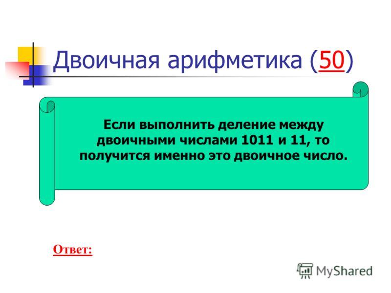 Двоичная арифметика (50)50 Если выполнить деление между двоичными числами 1011 и 11, то получится именно это двоичное число. Ответ: