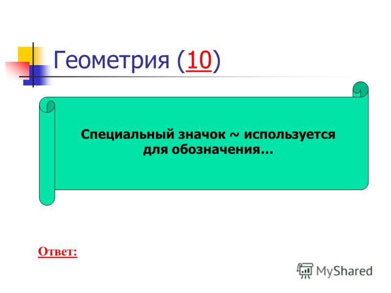 Геометрия (10)10 Специальный значок ~ используется для обозначения… Ответ: