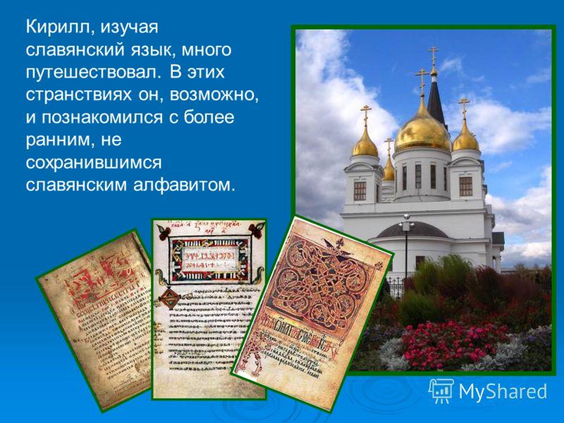 Кирилл, изучая славянский язык, много путешествовал. В этих странствиях он, возможно, и познакомился с более ранним, не сохранившимся славянским алфавитом.