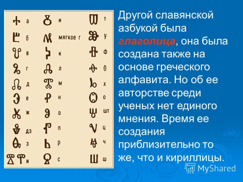 Другой славянской азбукой была глаголица, она была создана также на основе греческого алфавита. Но об ее авторстве среди ученых нет единого мнения. Время ее создания приблизительно то же, что и кириллицы.