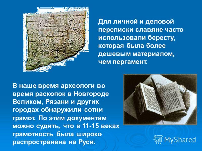 Для личной и деловой переписки славяне часто использовали бересту, которая была более дешевым материалом, чем пергамент. В наше время археологи во время раскопок в Новгороде Великом, Рязани и других городах обнаружили сотни грамот. По этим документам