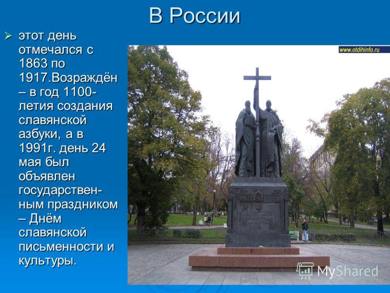 В России этот день отмечался с 1863 по 1917.Возраждён – в год 1100- летия создания славянской азбуки, а в 1991г. день 24 мая был объявлен государствен- ным праздником – Днём славянской письменности и культуры. этот день отмечался с 1863 по 1917.Возра
