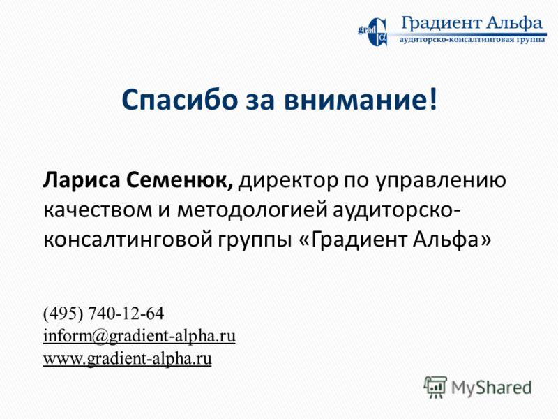 Лариса Семенюк, директор по управлению качеством и методологией аудиторско- консалтинговой группы «Градиент Альфа» Спасибо за внимание! (495) 740-12-64 inform@gradient-alpha.ru www.gradient-alpha.ru