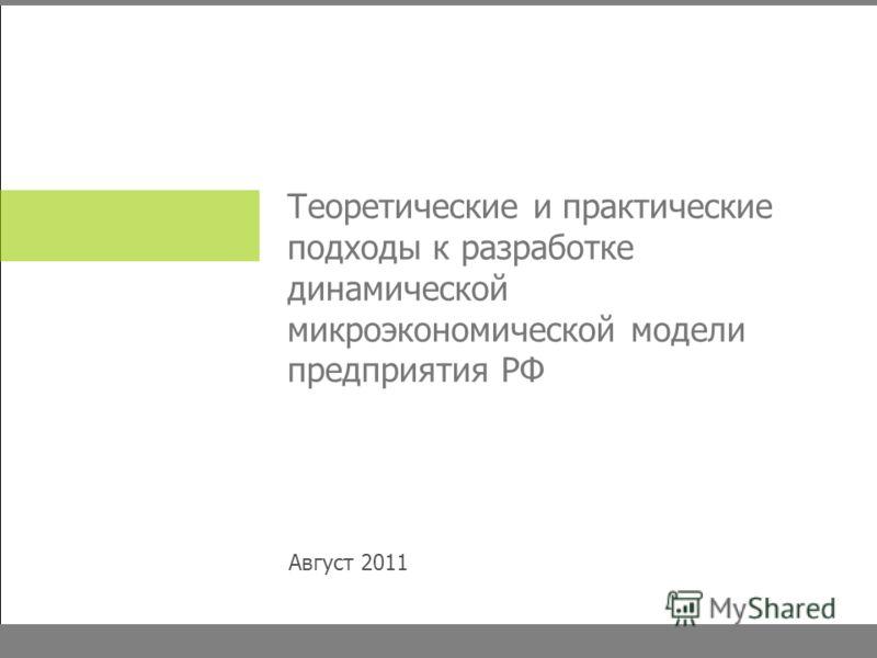 Теоретические и практические подходы к разработке динамической микроэкономической модели предприятия РФ Август 2011