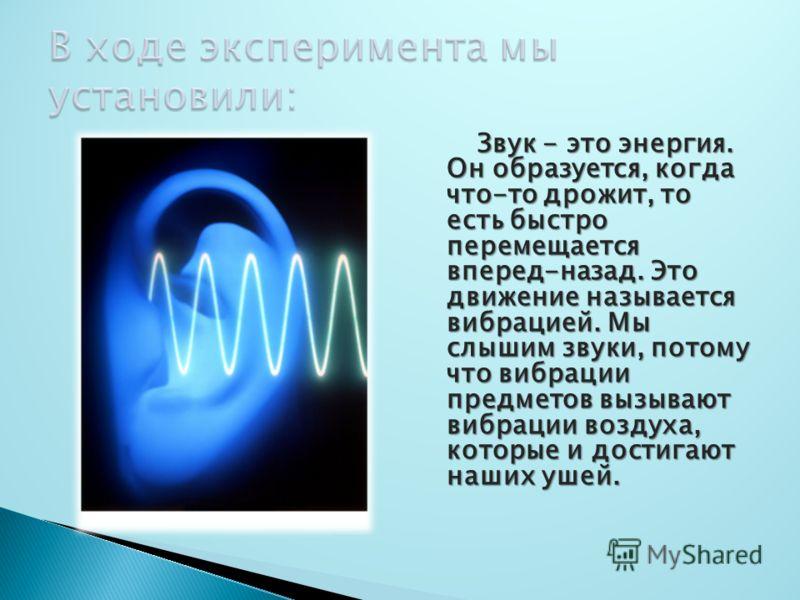 Звук - это энергия. Он образуется, когда что-то дрожит, то есть быстро перемещается вперед-назад. Это движение называется вибрацией. Мы слышим звуки, потому что вибрации предметов вызывают вибрации воздуха, которые и достигают наших ушей.