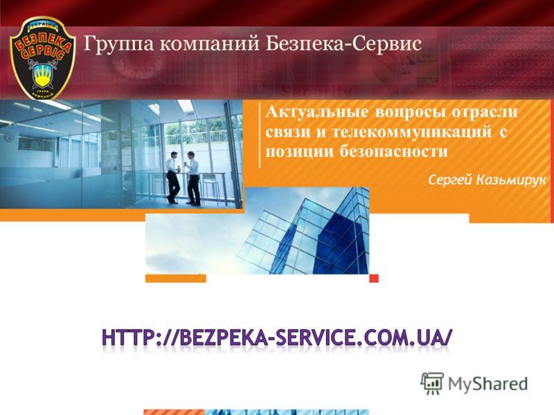 >1>1 Актуальные вопросы отрасли связи и телекоммуникаций с позиции безопасности Сергей Казьмирук