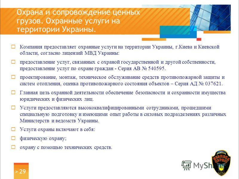 Компания предоставляет охранные услуги на территории Украины, г.Киева и Киевской области, согласно лицензий МВД Украины: предоставление услуг, связанных с охраной государственной и другой собственности, предоставление услуг по охране граждан - Серия