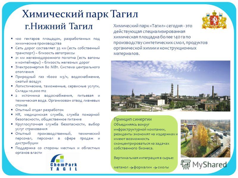 Химический парк Тагил г.Нижний Тагил 100 гектаров площадок, разработанных под химические производства Сеть дорог составляет 35 км (есть собственный транспорт) – близость автотрассы 21 км железнодорожного полотна (есть вагоны и контейнеры) – близость