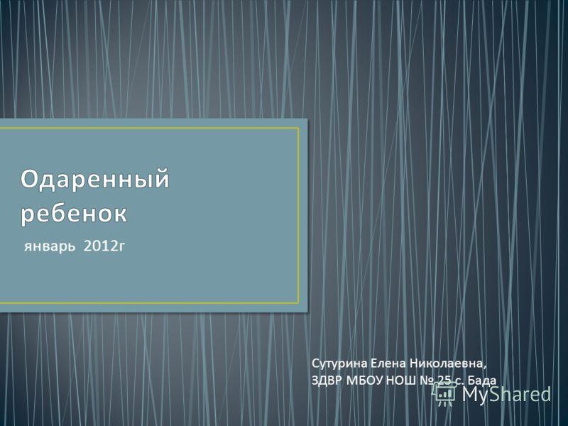 январь 2012 г Сутурина Елена Николаевна, ЗДВР МБОУ НОШ 25 с. Бада