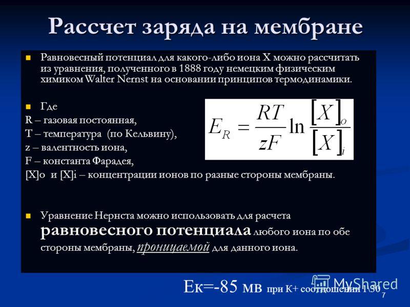 7 Рассчет заряда на мембране Равновесный потенциал для какого-либо иона Х можно рассчитать из уравнения, полученного в 1888 году немецким физическим химиком Walter Nernst на основании принципов термодинамики. Равновесный потенциал для какого-либо ион