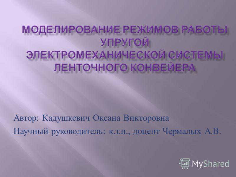 Автор : Кадушкевич Оксана Викторовна Научный руководитель : к. т. н., доцент Чермалых А. В.