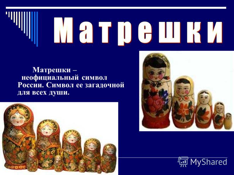 М атрешки – неофициальный символ России. Символ ее загадочной для всех души.