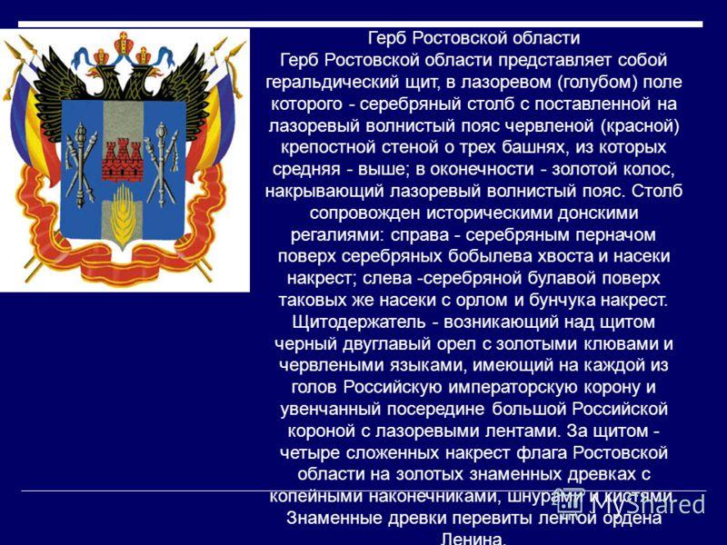 Герб Ростовской области Герб Ростовской области представляет собой геральдический щит, в лазоревом (голубом) поле которого - серебряный столб с поставленной на лазоревый волнистый пояс червленой (красной) крепостной стеной о трех башнях, из которых с