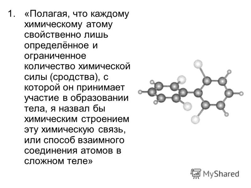 1.«Полагая, что каждому химическому атому свойственно лишь определённое и ограниченное количество химической силы (сродства), с которой он принимает участие в образовании тела, я назвал бы химическим строением эту химическую связь, или способ взаимно