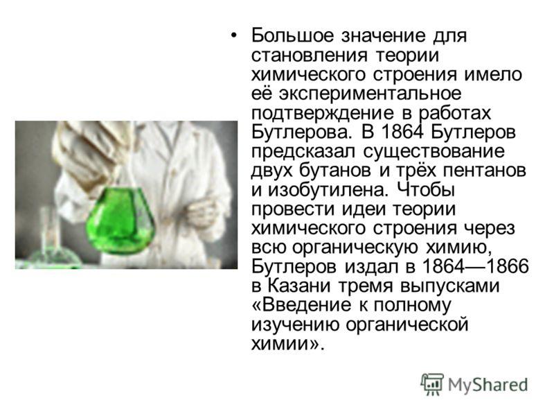 Большое значение для становления теории химического строения имело её экспериментальное подтверждение в работах Бутлерова. В 1864 Бутлеров предсказал существование двух бутанов и трёх пентанов и изобутилена. Чтобы провести идеи теории химического стр