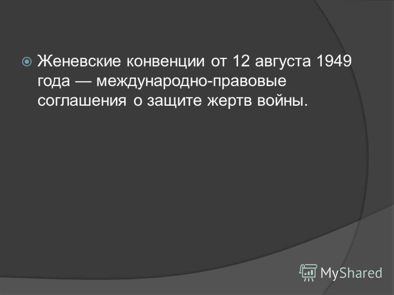 Женевские конвенции от 12 августа 1949 года международно-правовые соглашения о защите жертв войны.