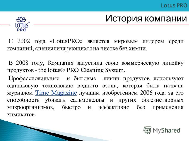 История компании С 2002 года «LotusPRO» является мировым лидером среди компаний, специализирующихся на чистке без химии. В 2008 году, Компания запустила свою коммерческую линейку продуктов - the lotus® PRO Cleaning System. Профессиональные и бытовые