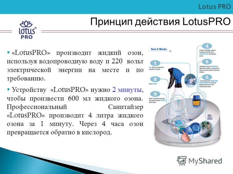 Принцип действия LotusPRO «LotusPRO» производит жидкий озон, используя водопроводную воду и 220 вольт электрической энергии на месте и по требованию. Устройству «LotusPRO» нужно 2 минуты, чтобы произвести 600 мл жидкого озона. Профессиональный Санита