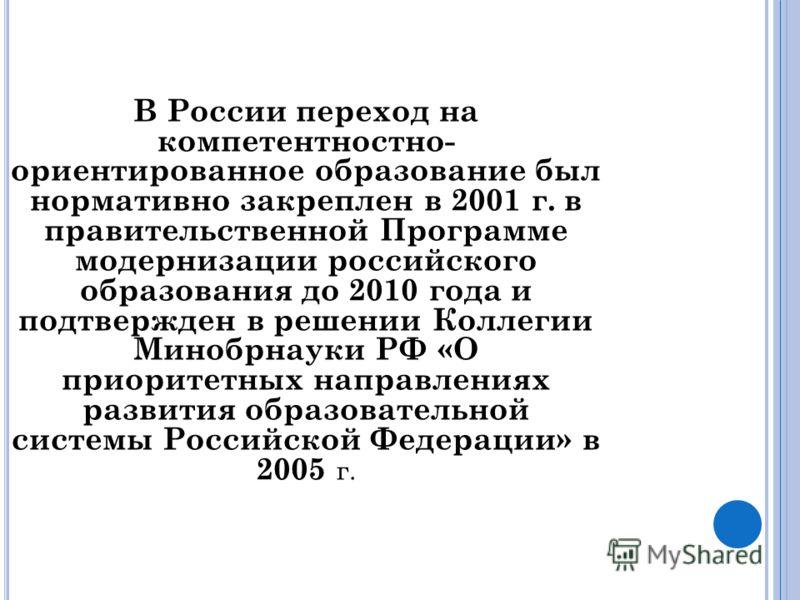 В России переход на компетентностно- ориентированное образование был нормативно закреплен в 2001 г. в правительственной Программе модернизации российского образования до 2010 года и подтвержден в решении Коллегии Минобрнауки РФ «О приоритетных направ