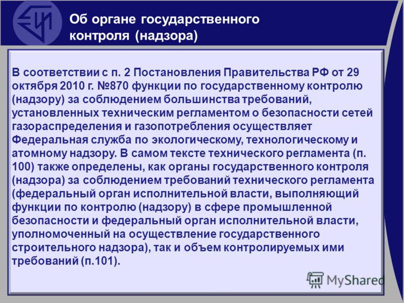 В соответствии с п. 2 Постановления Правительства РФ от 29 октября 2010 г. 870 функции по государственному контролю (надзору) за соблюдением большинства требований, установленных техническим регламентом о безопасности сетей газораспределения и газопо