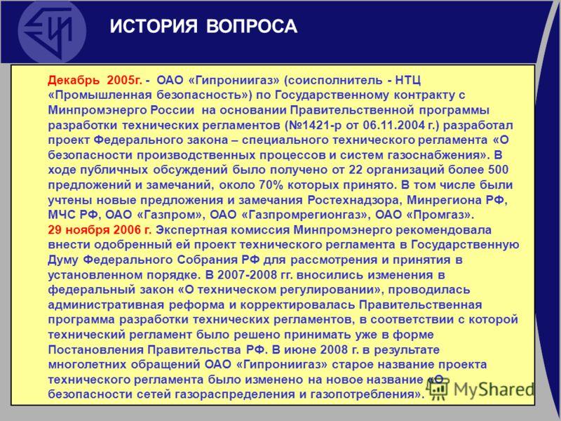 ИСТОРИЯ ВОПРОСА Декабрь 2005г. - ОАО «Гипрониигаз» (соисполнитель - НТЦ «Промышленная безопасность») по Государственному контракту с Минпромэнерго России на основании Правительственной программы разработки технических регламентов (1421-р от 06.11.200